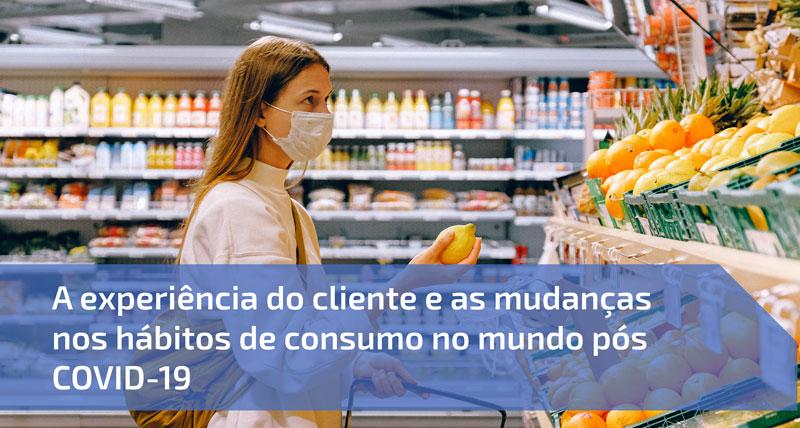 A experiência do cliente e as mudanças nos hábitos de consumo no mundo pós COVID-19
