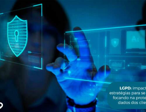 LGPD: impacto e estratégias para se adequar focando na proteção de dados dos clientes